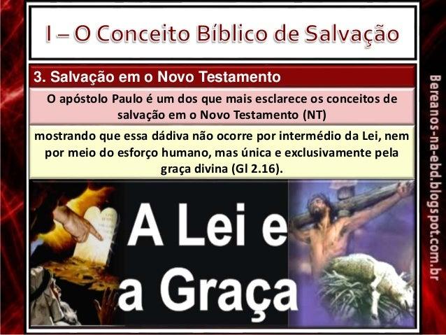 3. Salvação em o Novo Testamento O apóstolo Paulo é um dos que mais esclarece os conceitos de salvação em o Novo Testament...