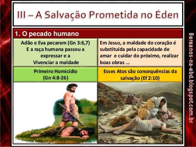 1. O pecado humano Adão e Eva pecaram (Gn 3:6,7) E a raça humana passou a expressar e a Vivenciar a maldade Em Jesus, a ma...