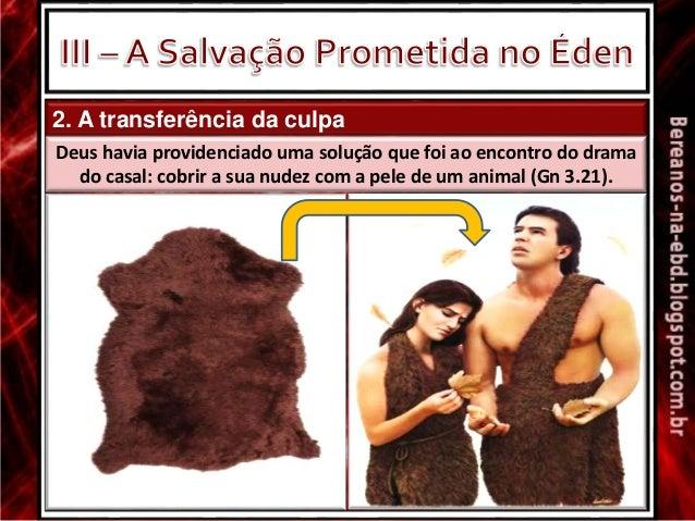 2. A transferência da culpa Deus havia providenciado uma solução que foi ao encontro do drama do casal: cobrir a sua nudez...