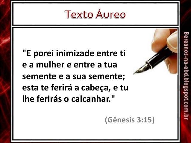 """""""E porei inimizade entre ti e a mulher e entre a tua semente e a sua semente; esta te ferirá a cabeça, e tu lhe ferirás o ..."""