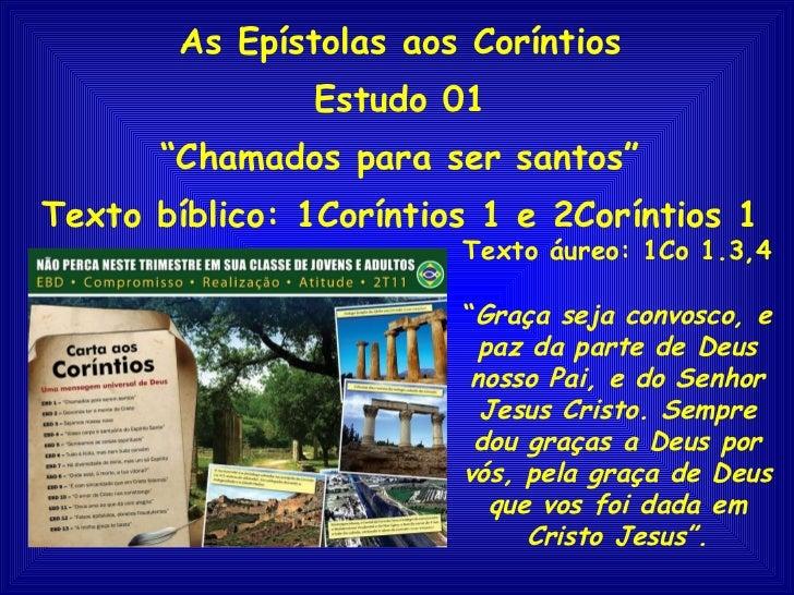 """As Epístolas aos Coríntios Estudo 01 """" Chamados para ser santos"""" Texto bíblico: 1Coríntios 1 e 2Coríntios 1 Texto áureo: 1..."""
