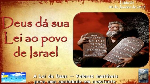 Lição 01 04 de Janeiro de 2015 A Lei de Deus — Valores imutáveis para uma sociedade em constante Deus dá sua Lei ao povo d...