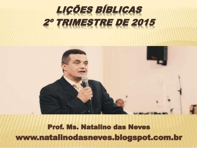 Prof. Ms. Natalino das Neves www.natalinodasneves.blogspot.com.br LIÇÕES BÍBLICAS 2º TRIMESTRE DE 2015