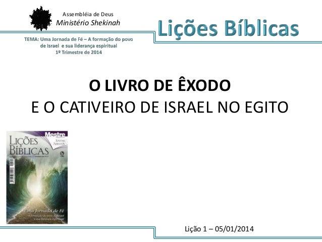 Assembléia de Deus  Ministério Shekinah  O LIVRO DE ÊXODO E O CATIVEIRO DE ISRAEL NO EGITO  Lição 1 – 05/01/2014