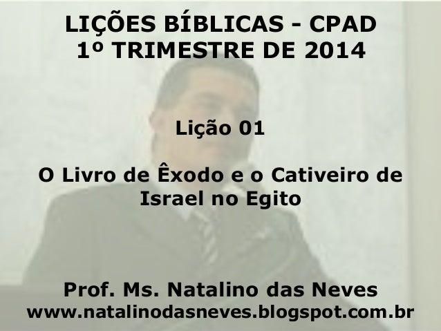LIÇÕES BÍBLICAS - CPAD 1º TRIMESTRE DE 2014 Lição 01 O Livro de Êxodo e o Cativeiro de Israel no Egito  Prof. Ms. Natalino...