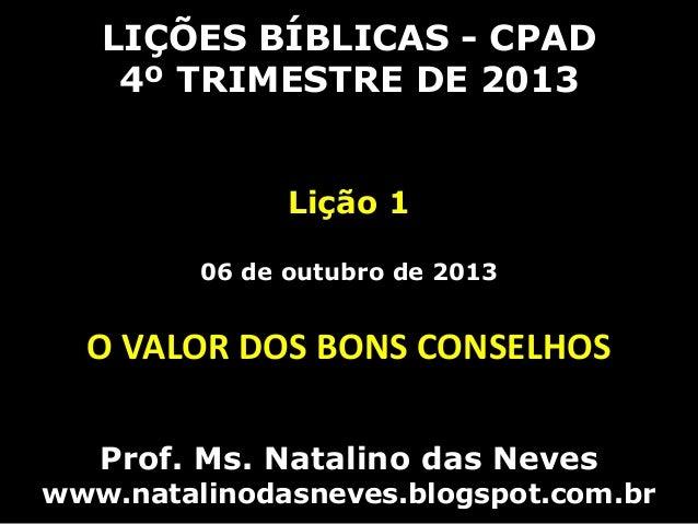 LIÇÕES BÍBLICAS - CPAD 4º TRIMESTRE DE 2013 Lição 1 06 de outubro de 2013 O VALOR DOS BONS CONSELHOS Prof. Ms. Natalino da...