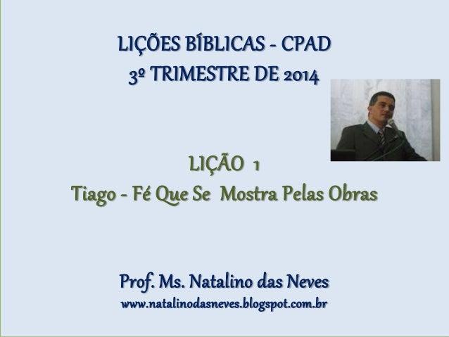 LIÇÕES BÍBLICAS - CPAD 3º TRIMESTRE DE 2014 LIÇÃO 1 Tiago - Fé Que Se Mostra Pelas Obras Prof. Ms. Natalino das Neves www....