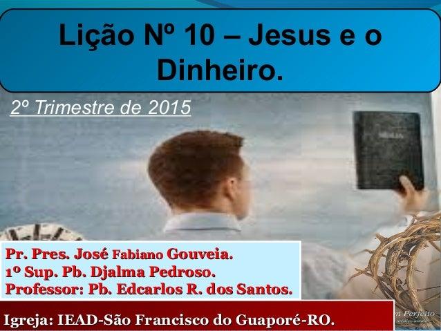 2º Trimestre de 2015 Igreja: IEAD-São Francisco do Guaporé-RO.Igreja: IEAD-São Francisco do Guaporé-RO. Pr. Pres. JoséPr. ...