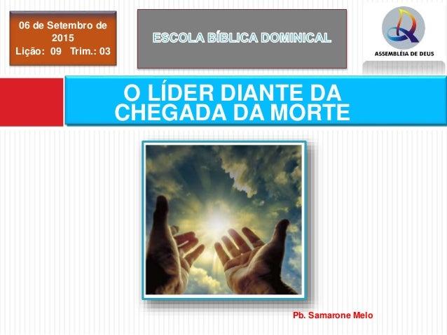 06 de Setembro de 2015 Lição: 09 Trim.: 03 O LÍDER DIANTE DA CHEGADA DA MORTE Pb. Samarone Melo