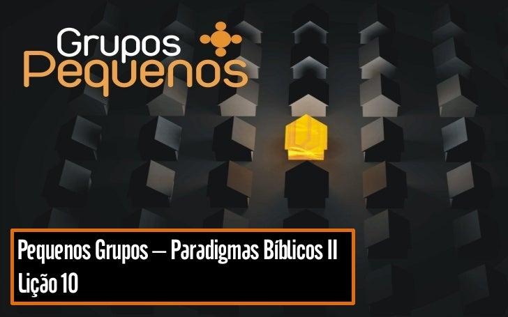 Pequenos Grupos – Paradigmas Bíblicos II Lição 10