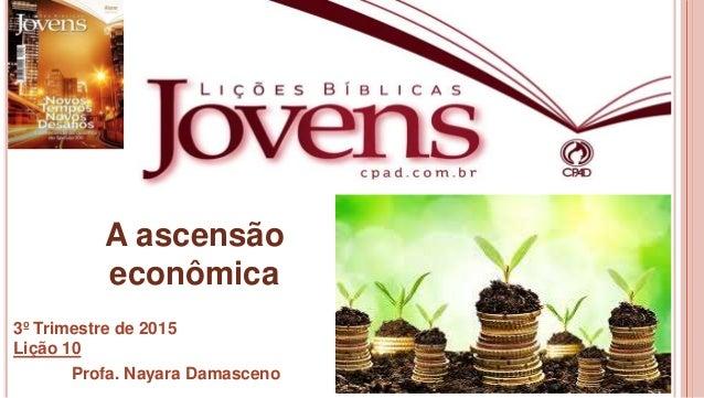 1 A ascensão econômica 3º Trimestre de 2015 Lição 10 Profa. Nayara Damasceno