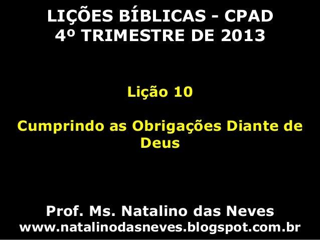 LIÇÕES BÍBLICAS - CPAD 4º TRIMESTRE DE 2013 Lição 10 Cumprindo as Obrigações Diante de Deus  Prof. Ms. Natalino das Neves ...