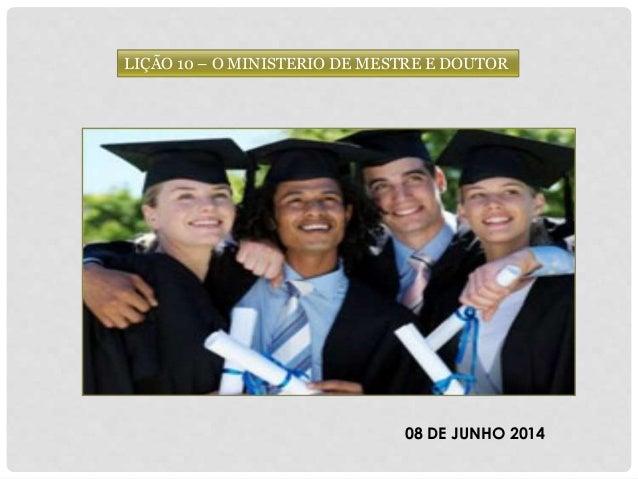 LIÇÃO 10 – O MINISTERIO DE MESTRE E DOUTOR 08 DE JUNHO 2014