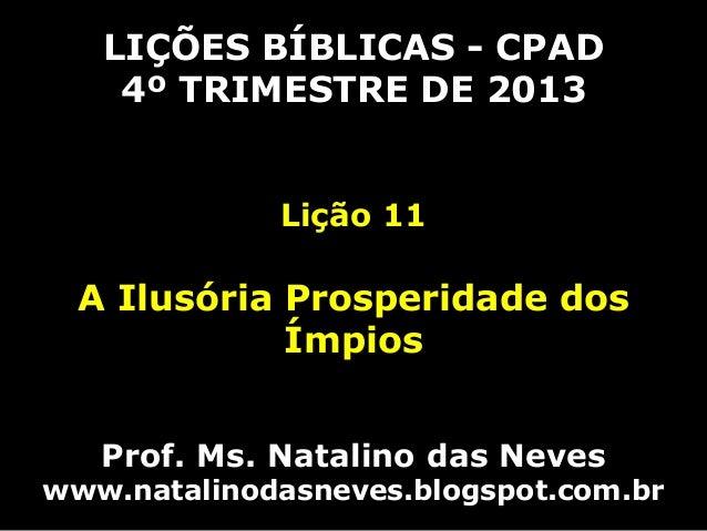 LIÇÕES BÍBLICAS - CPAD 4º TRIMESTRE DE 2013 Lição 11  A Ilusória Prosperidade dos Ímpios Prof. Ms. Natalino das Neves  www...