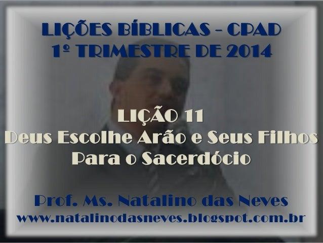 LIÇÕES BÍBLICAS - CPAD 1º TRIMESTRE DE 2014 LIÇÃO 11 Deus Escolhe Arão e Seus Filhos Para o Sacerdócio Prof. Ms. Natalino ...