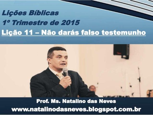 Prof. Ms. Natalino das Neves www.natalinodasneves.blogspot.com.br Lições Bíblicas 1º Trimestre de 2015 Lição 11 – Não dará...