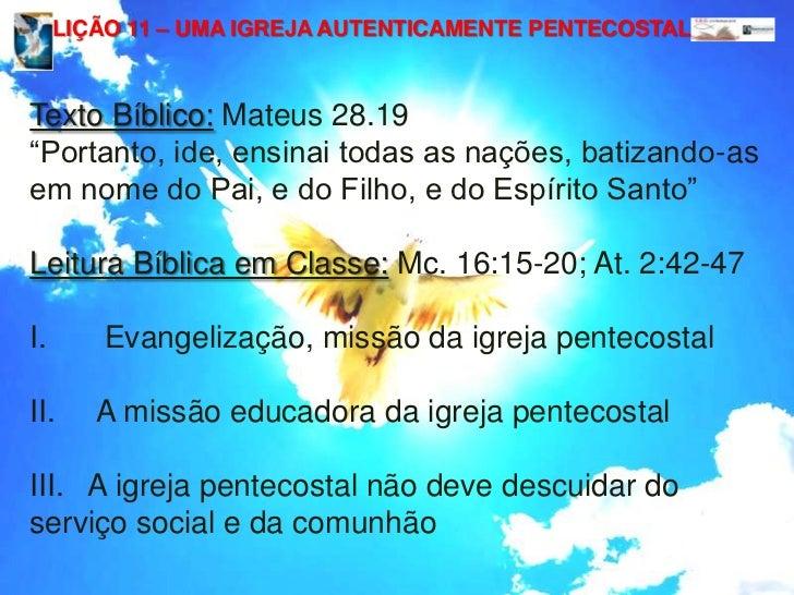 """LIÇÃO 11 – UMA IGREJA AUTENTICAMENTE PENTECOSTAL<br />Texto Bíblico:Mateus 28.19<br />""""Portanto, ide, ensinai todas as naç..."""