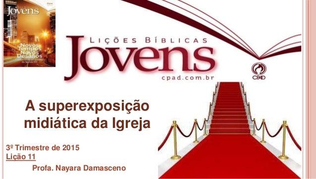 1 A superexposição midiática da Igreja 3º Trimestre de 2015 Lição 11 Profa. Nayara Damasceno