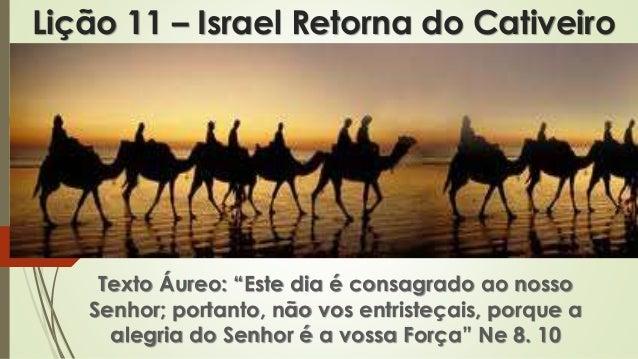 """Lição 11 – Israel Retorna do Cativeiro Texto Áureo: """"Este dia é consagrado ao nosso Senhor; portanto, não vos entristeçais..."""