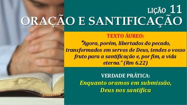 """LIÇÃO 11  ORAÇÃO E SANTIFICAÇÃO  TEXTO ÁUREO:  """"Agora, porém, libertados do pecado,  transformados em servos de Deus, tend..."""