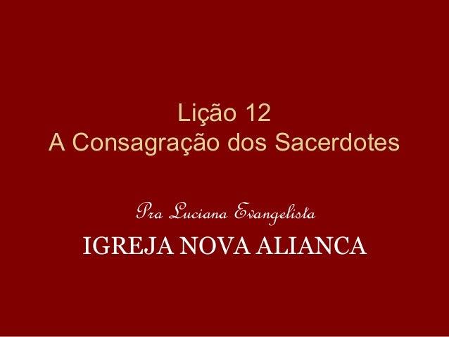 Lição 12 A Consagração dos Sacerdotes Pra Luciana Evangelista IGREJA NOVA ALIANCA