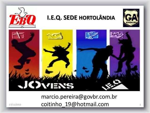 I.E.Q. SEDE HORTOLÂNDIA  17/11/2013  marcio.pereira@govbr.com.br coitinho_19@hotmail.com  1