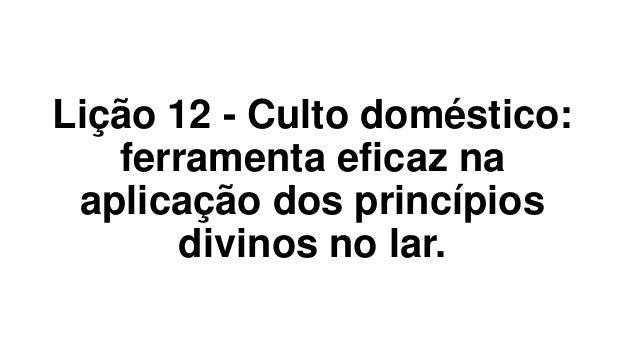Lição 12 - Culto doméstico: ferramenta eficaz na aplicação dos princípios divinos no lar.