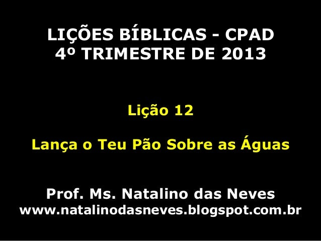 LIÇÕES BÍBLICAS - CPAD 4º TRIMESTRE DE 2013 Lição 12 Lança o Teu Pão Sobre as Águas  Prof. Ms. Natalino das Neves  www.nat...