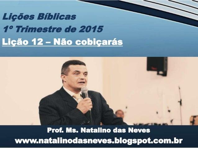 Prof. Ms. Natalino das Neves www.natalinodasneves.blogspot.com.br Lições Bíblicas 1º Trimestre de 2015 Lição 12 – Não cobi...