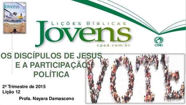 2º Trimestre de 2015 Lição 12 Profa. Nayara Damasceno OS DISCÍPULOS DE JESUS E A PARTICIPAÇÃO POLÍTICA