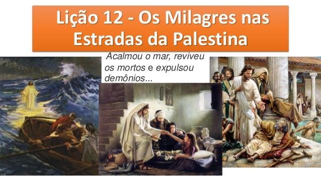 Lição 12 - Os Milagres nas Estradas da Palestina Acalmou o mar, reviveu os mortos e expulsou demônios...