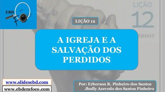 www.slidesebd.com Por: Erberson R. Pinheiro dos Santos Jhully Azevedo dos Santos Pinheiro A IGREJA E A SALVAÇÃO DOS PERDID...