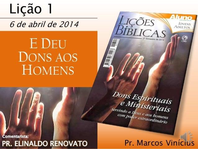 Lição 1 6 de abril de 2014 E DEU DONS AOS HOMENS Pr. Marcos ViníciusPR. ELINALDO RENOVATO Comentarista: