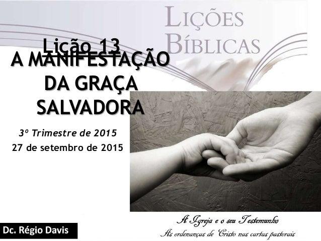 Lição 13 A MANIFESTAÇÃO DA GRAÇA SALVADORA 3º Trimestre de 2015 27 de setembro de 2015