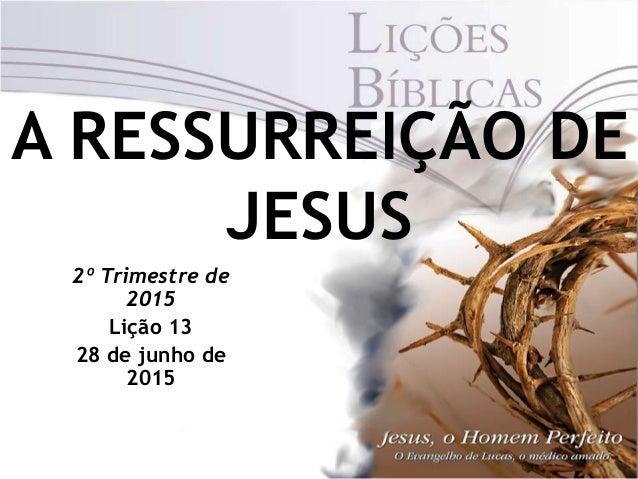 A RESSURREIÇÃO DE JESUS 2º Trimestre de 2015 Lição 13 28 de junho de 2015