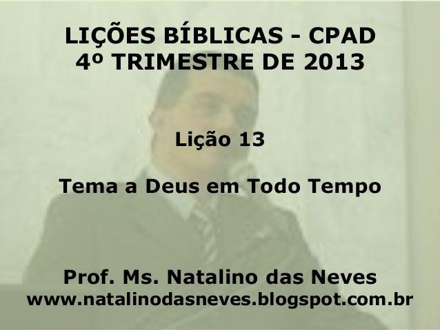 LIÇÕES BÍBLICAS - CPAD 4º TRIMESTRE DE 2013 Lição 13  Tema a Deus em Todo Tempo  Prof. Ms. Natalino das Neves  www.natalin...