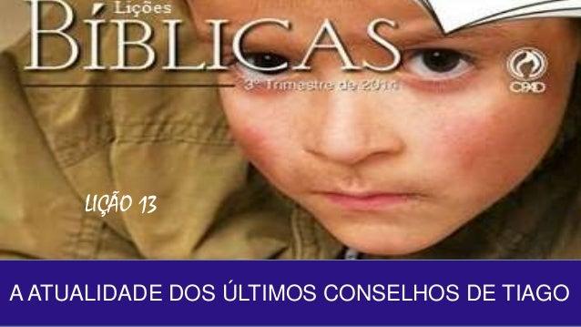 LIÇÃO 13  A ATUALIDADE DOS ÚLTIMOS CONSELHOS DE TIAGO