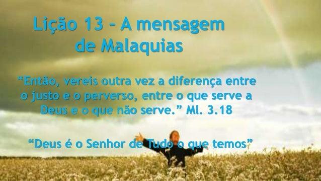 """Lição 13 – A mensagem de Malaquias """"Então, vereis outra vez a diferença entre o justo e o perverso, entre o que serve a De..."""
