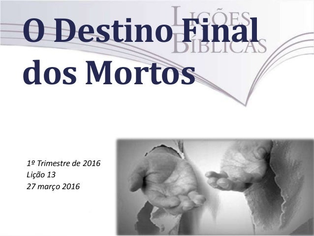 O Destino Final dos Mortos 1º Trimestre de 2016 Lição 13 27 março 2016