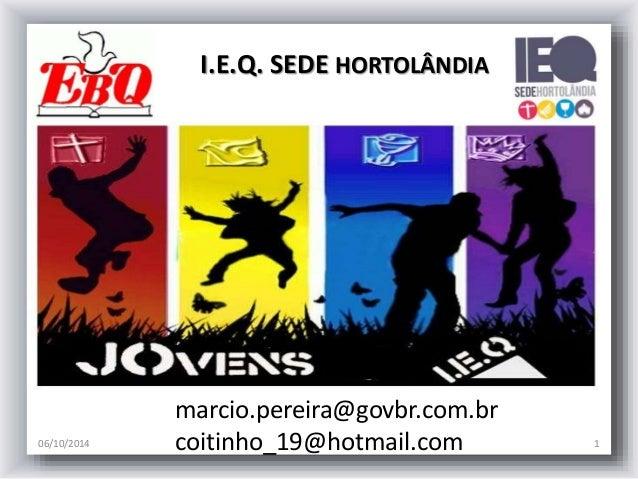 I.E.Q. SEDE HORTOLÂNDIA  marcio.pereira@govbr.com.br  coitinho_19@hotmail.com  06/10/2014 1
