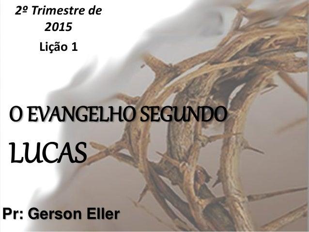 O EVANGELHO SEGUNDO LUCAS 2º Trimestre de 2015 Lição 1 Pr: Gerson Eller