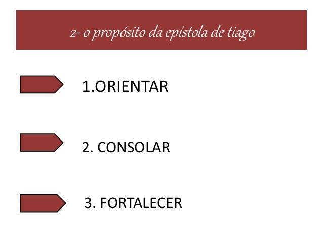 2- o propósito da epístola de tiago 1.ORIENTAR 2. CONSOLAR 3. FORTALECER