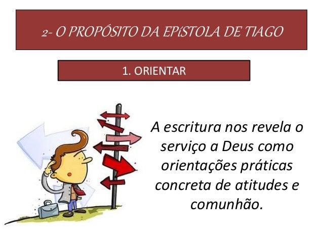 2- O PROPÓSITO DA EPíSTOLA DE TIAGO 1. ORIENTAR A escritura nos revela o serviço a Deus como orientações práticas concreta...