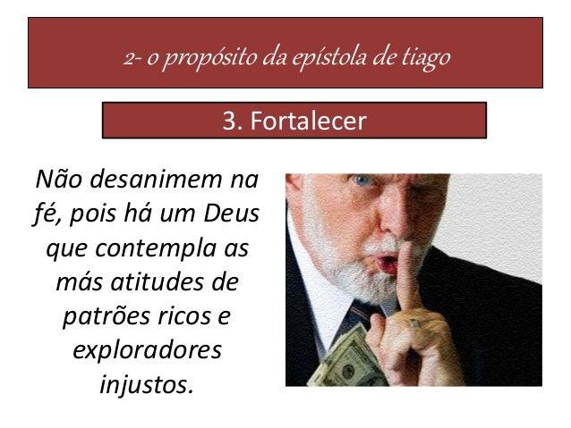 2- o propósito da epístola de tiago 3. Fortalecer Não desanimem na fé, pois há um Deus que contempla as más atitudes de pa...