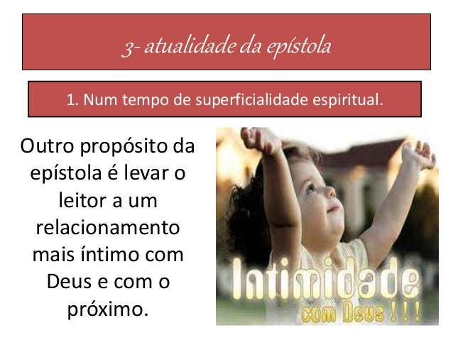 3- atualidade da epístola 1. Num tempo de superficialidade espiritual. Outro propósito da epístola é levar o leitor a um r...