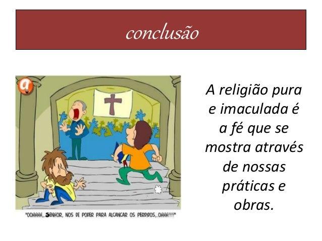 conclusão A religião pura e imaculada é a fé que se mostra através de nossas práticas e obras.