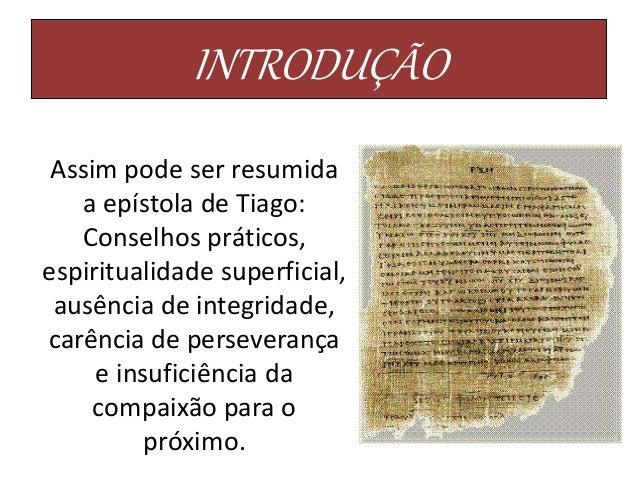 INTRODUÇÃO Assim pode ser resumida a epístola de Tiago: Conselhos práticos, espiritualidade superficial, ausência de integ...