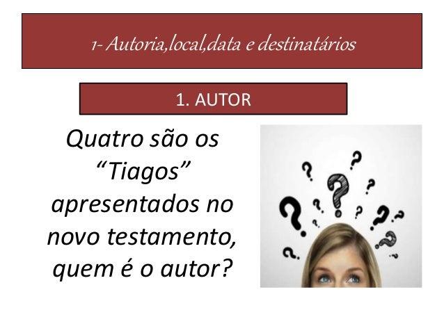 """1- Autoria,local,data e destinatários Quatro são os """"Tiagos"""" apresentados no novo testamento, quem é o autor? 1. AUTOR"""