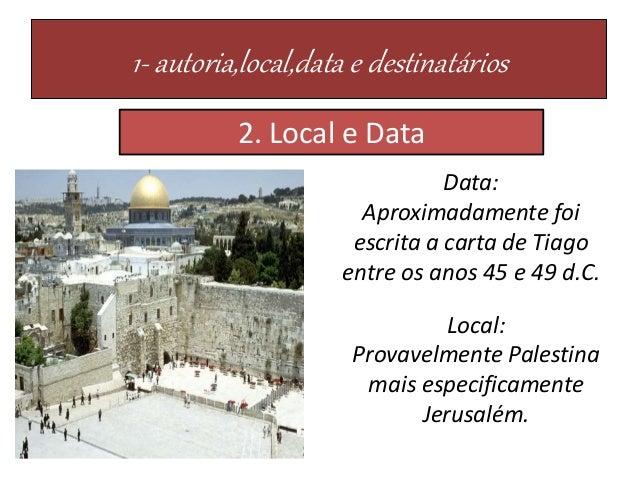 1- autoria,local,data e destinatários Local: Provavelmente Palestina mais especificamente Jerusalém. Data: Aproximadamente...