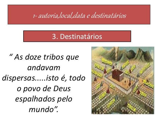 """1- autoria,local,data e destinatários 3. Destinatários """" As doze tribos que andavam dispersas.....isto é, todo o povo de D..."""